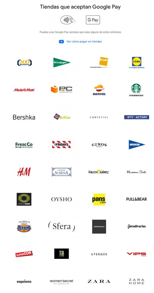 Tiendas que aceptan Google Pay: 100 Montaditos, El Corte Inglés, Fnac, Lidl, Media Markt, PC Componentes, Repsol, Starbucks, Bershka, Bricor, Cortefiel, Fifty Factory, FreshCo, TGIFridays, GINOS, HiperCor, H&M, Cervecería La Sureña, Marco Aldany, Massimo Dutti, Optica 2000, Oysho, Pans & Company, Pull&Bear, TrueAmerican Ribs Barbecue, Sfera, Springfield, Stradivarius, SuperCor, TGB, UTERQÜE, VIPS, Wagamama, Women'secret, Zara y Zara Home.